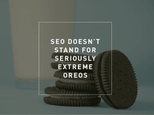 SEO Doesn't Stand For Seriously Extreme Oreos