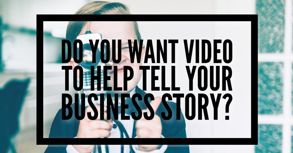 Do You Want Video To Help Tell Your Business Story